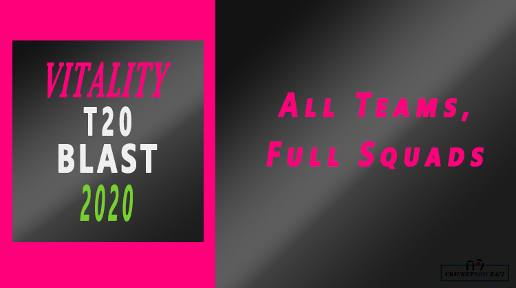 2020 Vitality T20 Blast All Teams all groups All Squads